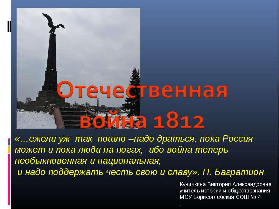 «…ежели уж так пошло –надо драться, пока Россия может и пока люди на ногах, и...