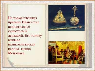 На торжественных приемах Иван3 стал появляться со скипетром и державой. Его г...