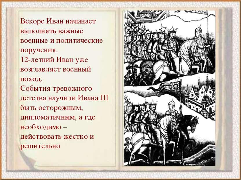 Вскоре Иван начинает выполнять важные военные и политические поручения. 12-ле...