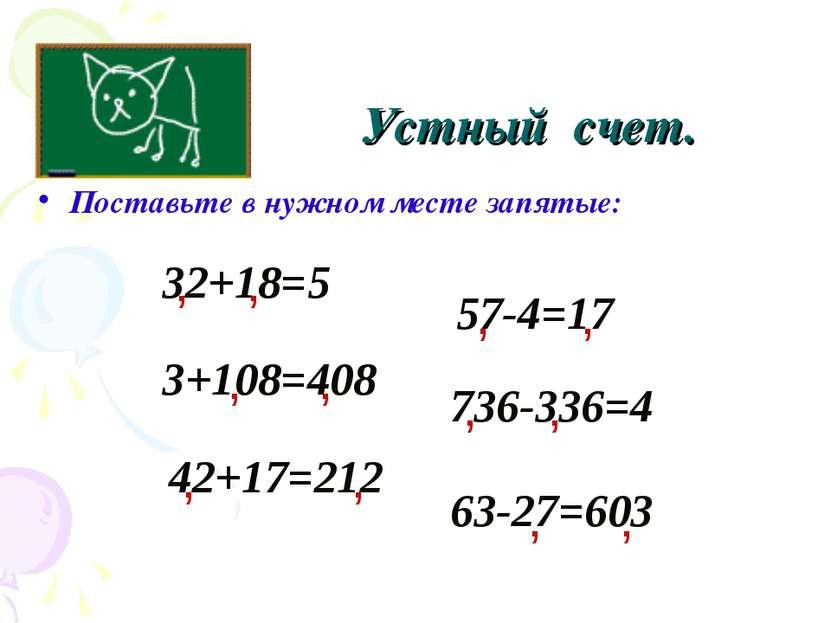 Поставьте в нужном месте запятые: Устный счет. 32+18=5 , 3+108=408 736-336=4 ...
