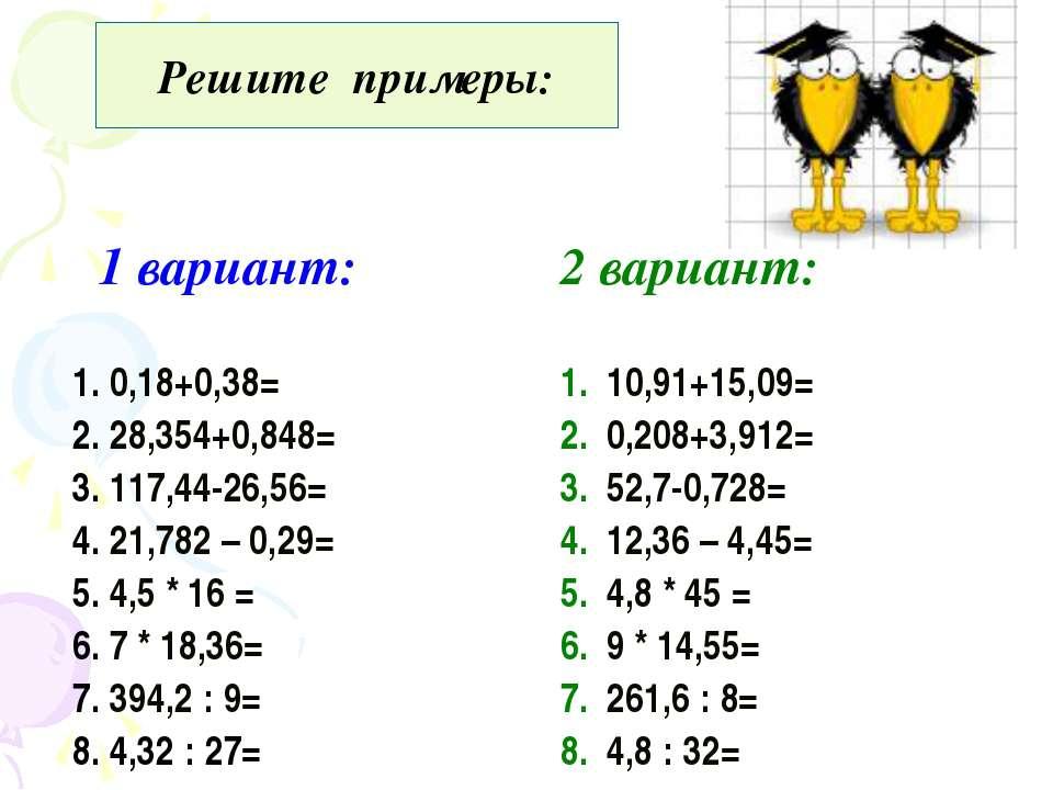 Решите примеры: 1 вариант: 2 вариант: 1. 0,18+0,38= 2. 28,354+0,848= 3. 117,4...