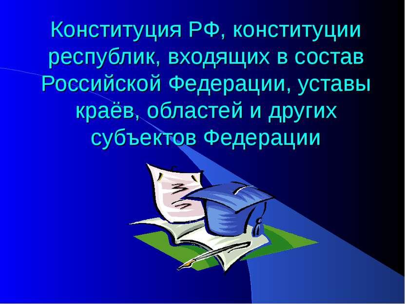 Конституция РФ, конституции республик, входящих в состав Российской Федерации...