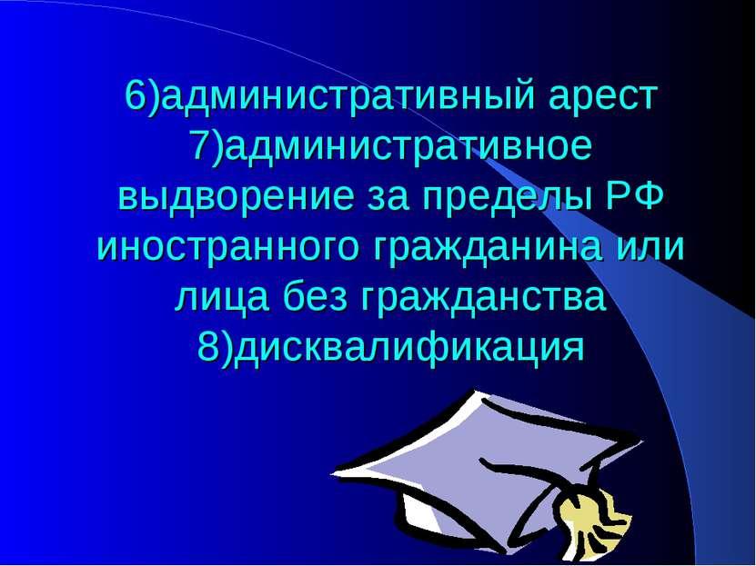 6)административный арест 7)административное выдворение за пределы РФ иностран...