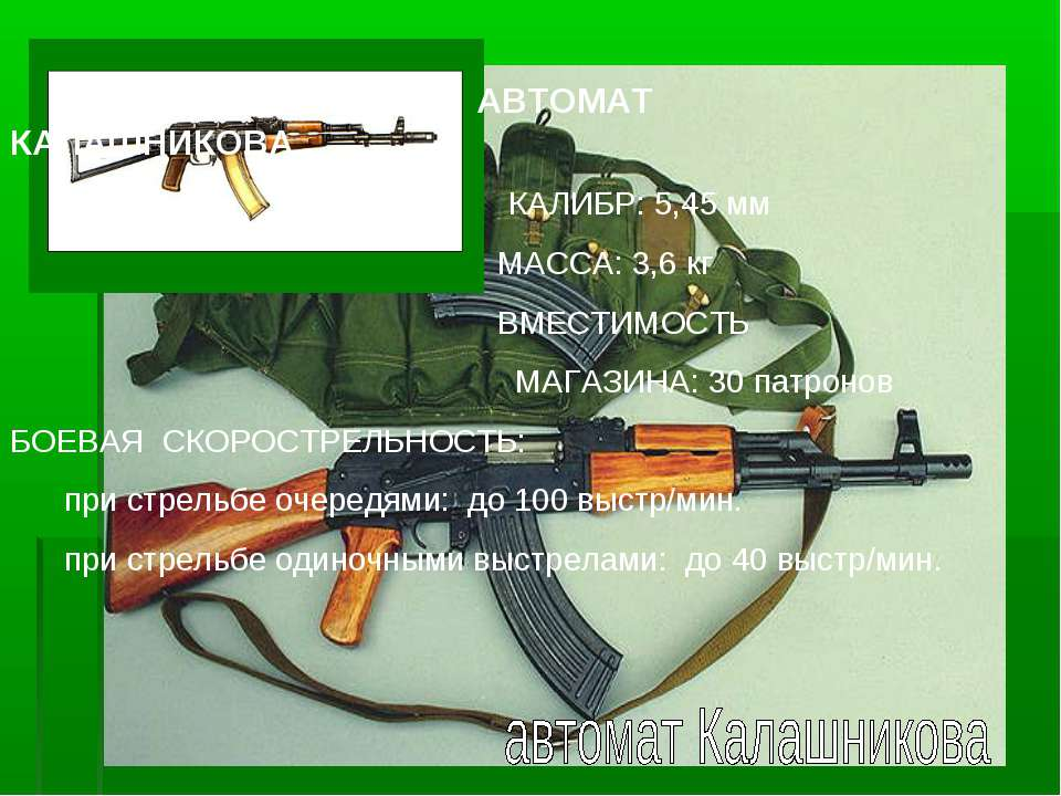 АВТОМАТ КАЛАШНИКОВА КАЛИБР: 5,45 мм МАССА: 3,6 кг ВМЕСТИМОСТЬ МАГАЗИНА: 30 па...