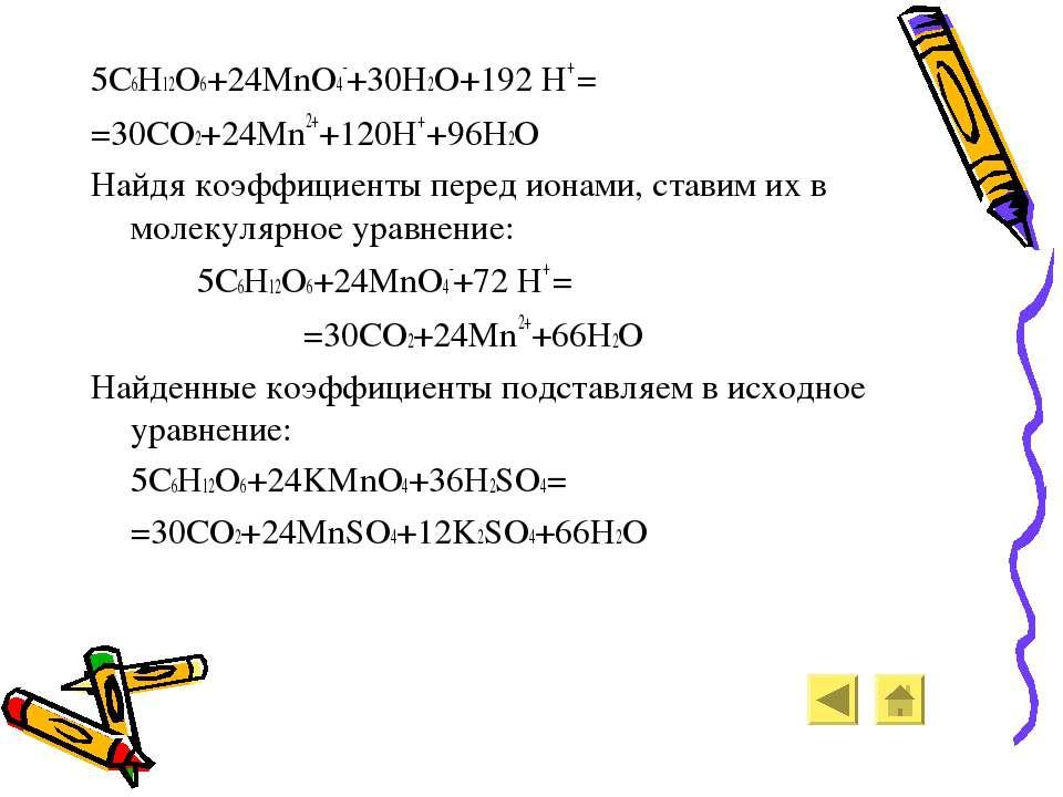 5C6H12O6+24MnO4-+30H2O+192 H+ = =30CO2+24Mn2++120H+ +96H2O Найдя коэффициенты...