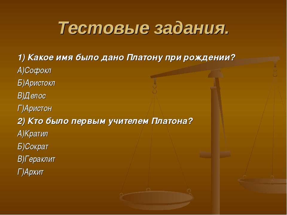 Тестовые задания. 1) Какое имя было дано Платону при рождении? А)Софокл Б)Ари...