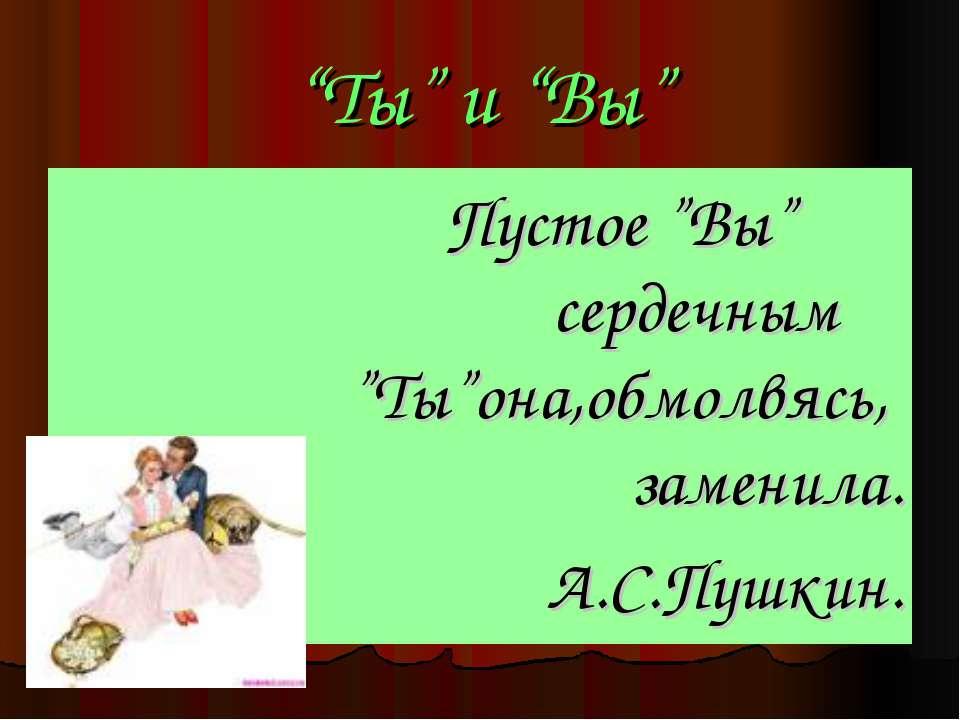"""""""Ты"""" и """"Вы"""" Пустое """"Вы"""" сердечным """"Ты""""она,обмолвясь, заменила. А.С.Пушкин."""