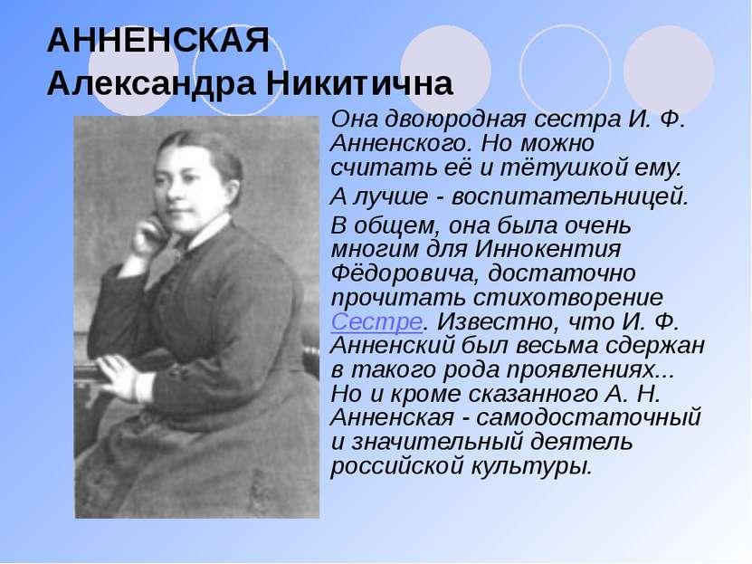 АННЕНСКАЯ Александра Никитична Она двоюродная сестра И. Ф. Анненского. Но мож...