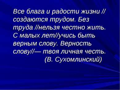 Все блага и радости жизни // создаются трудом. Без труда //нельзя честно жить...