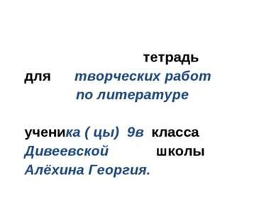 тетрадь для творческих работ по литературе ученика ( цы) 9в класса Дивеевской...