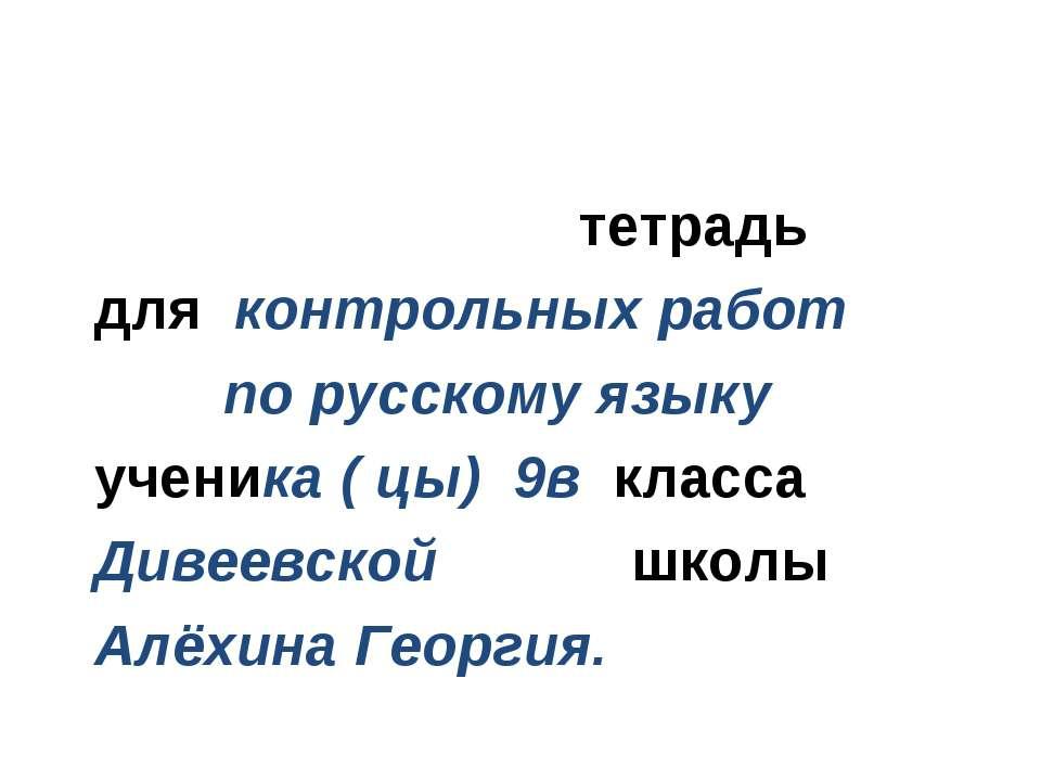 тетрадь для контрольных работ по русскому языку ученика ( цы) 9в класса Дивее...