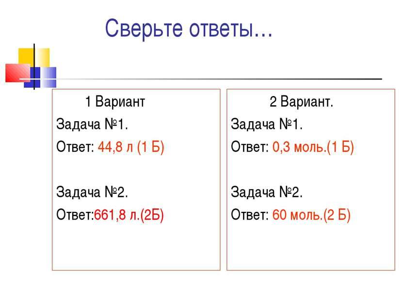 Сверьте ответы… 1 Вариант Задача №1. Ответ: 44,8 л (1 Б) Задача №2. Ответ:661...