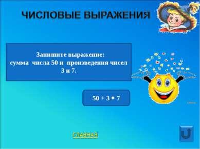 Запишите выражение: сумма числа 50 и произведения чисел 3 и 7. 50 + 3 7