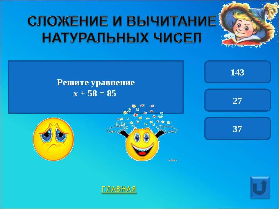 Решите уравнение х + 58 = 85 143 27 37