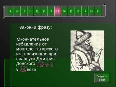 Закончи фразу: Окончательное избавление от монголо-татарского ига произошло п...
