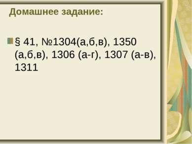 Домашнее задание: § 41, №1304(а,б,в), 1350 (а,б,в), 1306 (а-г), 1307 (а-в), 1311