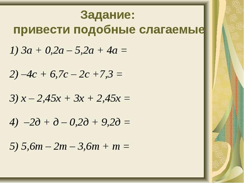 Задание: привести подобные слагаемые 1) 3а + 0,2а – 5,2а + 4а = 2) –4с + 6,7с...