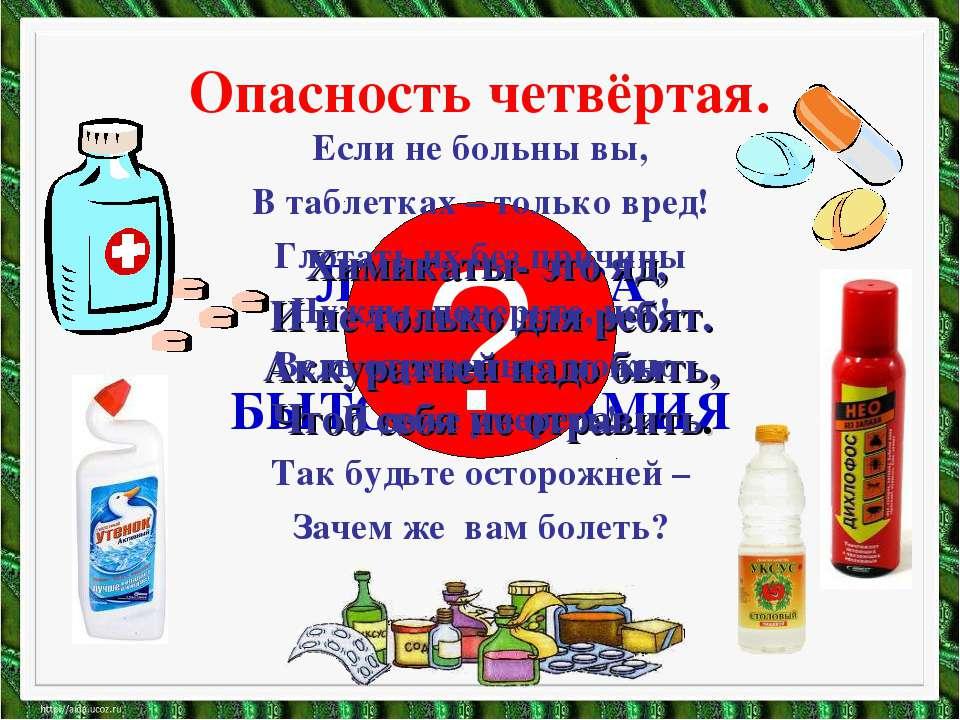Опасность четвёртая. ЛЕКАРСТВА И БЫТОВАЯ ХИМИЯ ? Химикаты- это яд, И не тольк...