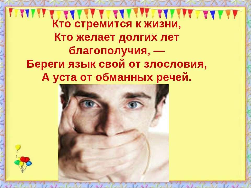 Кто стремится к жизни, Кто желает долгих лет благополучия, — Береги язык свой...