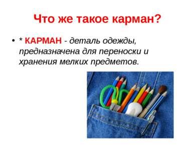 Что же такое карман? * КАРМАН - деталь одежды, предназначена для переноски и ...