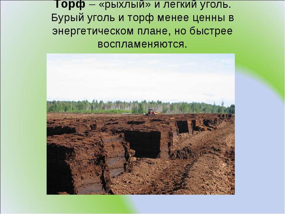 Торф – «рыхлый» и легкий уголь. Бурый уголь и торф менее ценны в энергетическ...