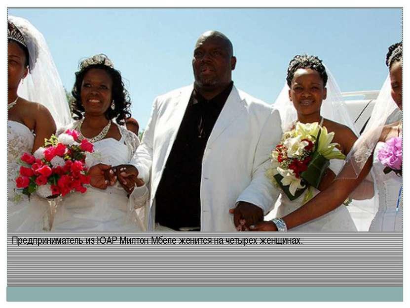 Предприниматель из ЮАР Милтон Мбеле женится на четырех женщинах.