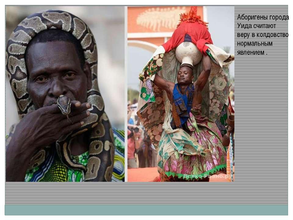 Аборигены города Уида считают веру в колдовство нормальным явлением .