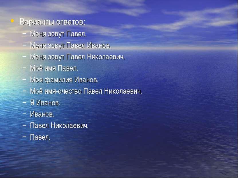 Варианты ответов: Меня зовут Павел. Меня зовут Павел Иванов. Меня зовут Павел...