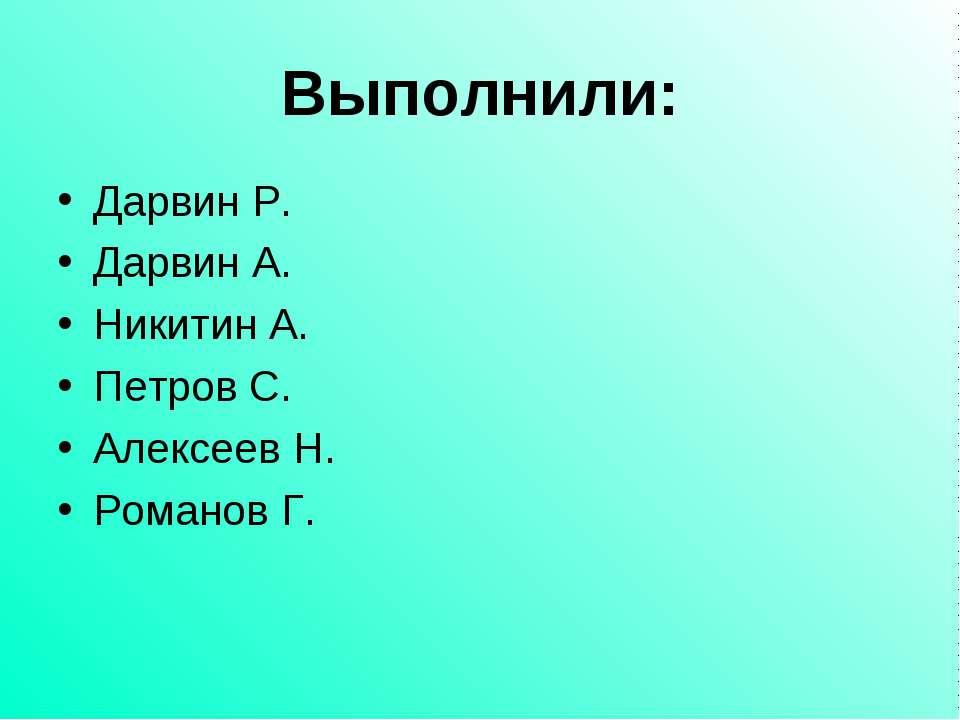 Выполнили: Дарвин Р. Дарвин А. Никитин А. Петров С. Алексеев Н. Романов Г.