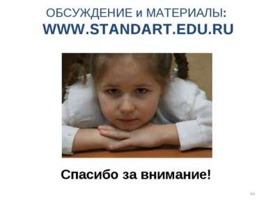 * Спасибо за внимание! ОБСУЖДЕНИЕ и МАТЕРИАЛЫ: WWW.STANDART.EDU.RU