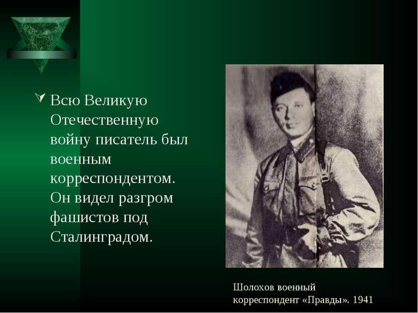 Шолохов военный корреспондент «Правды». 1941 Всю Великую Отечественную войну ...