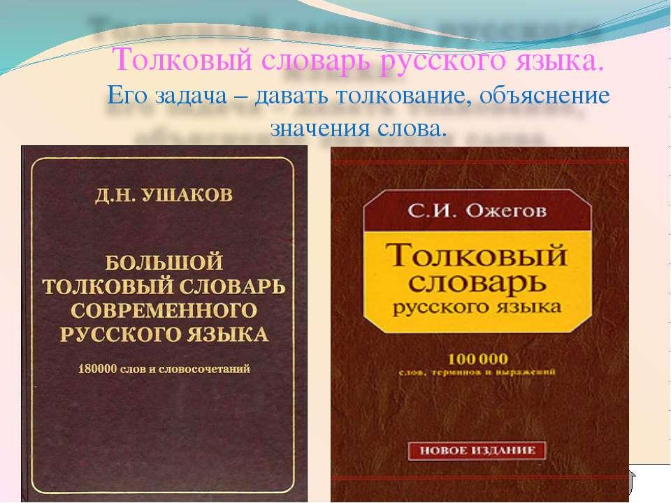 Толковый словарь русского языка. Его задача – давать толкование, объяснение з...