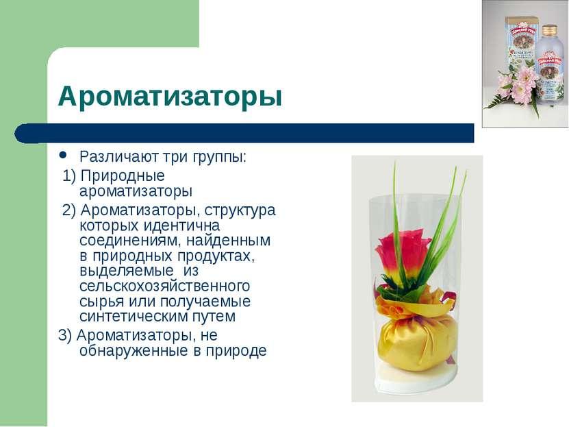 Ароматизаторы Различают три группы: 1) Природные ароматизаторы 2) Ароматизато...