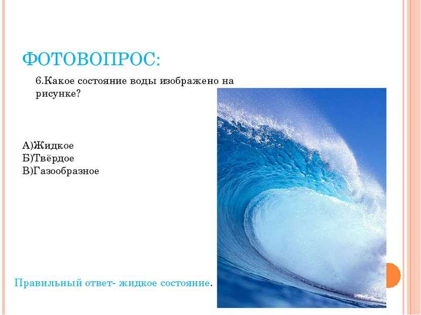 ФОТОВОПРОС: 6.Какое состояние воды изображено на рисунке? А)Жидкое Б)Твёрдое ...