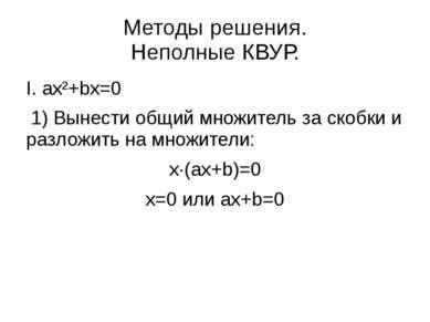 Методы решения. Неполные КВУР. I. ax²+bx=0 1) Вынести общий множитель за скоб...