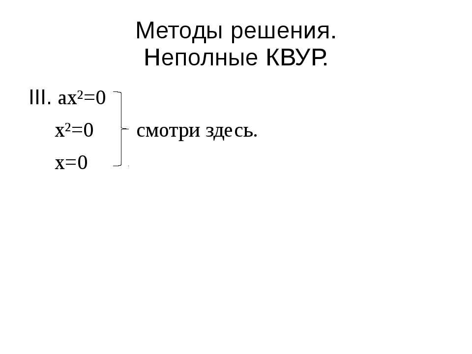 Методы решения. Неполные КВУР. III. ax²=0 x²=0 смотри здесь. x=0