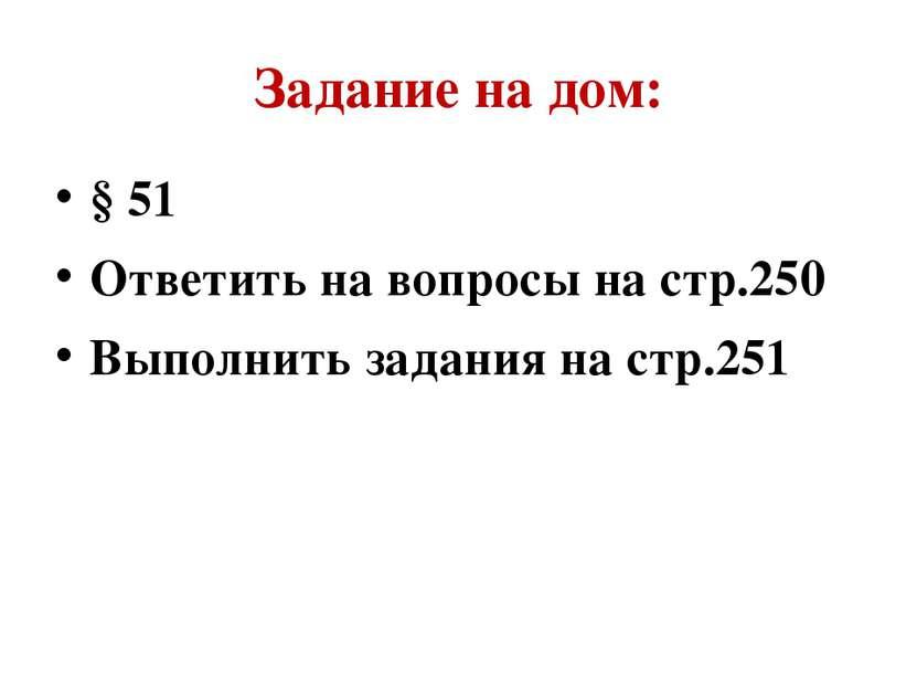 Задание на дом: § 51 Ответить на вопросы на стр.250 Выполнить задания на стр.251