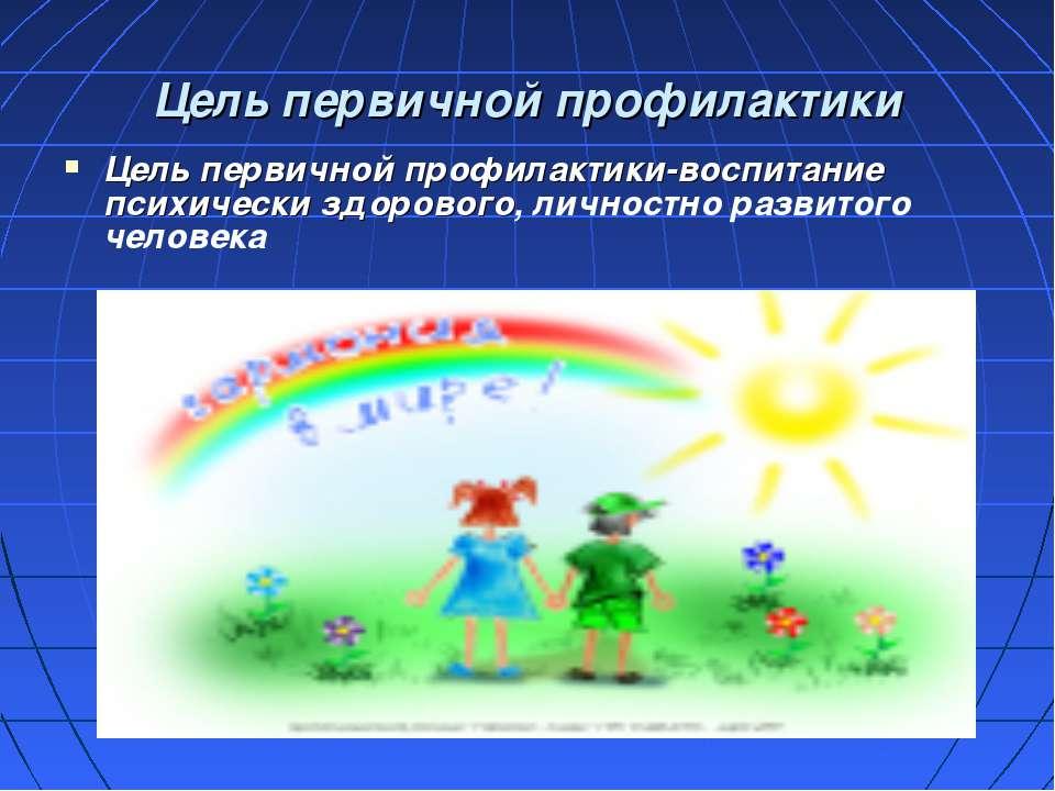 Цель первичной профилактики Цель первичной профилактики-воспитание психически...