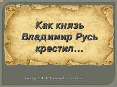 Как князь Владимир Русь крестил… Столярова А. & Прилипко Г. 10 «А» класс