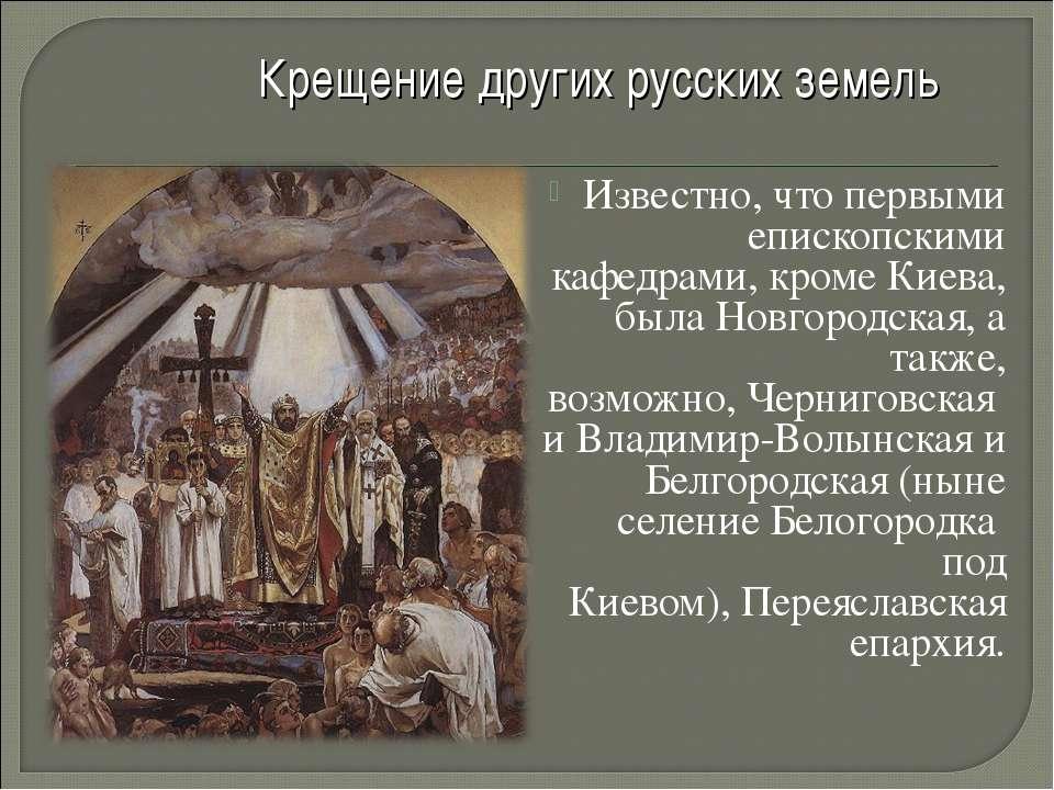 Крещение других русских земель Известно, что первыми епископскими кафедрами, ...