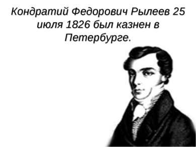 Кондратий Федорович Рылеев 25 июля 1826 был казнен в Петербурге.
