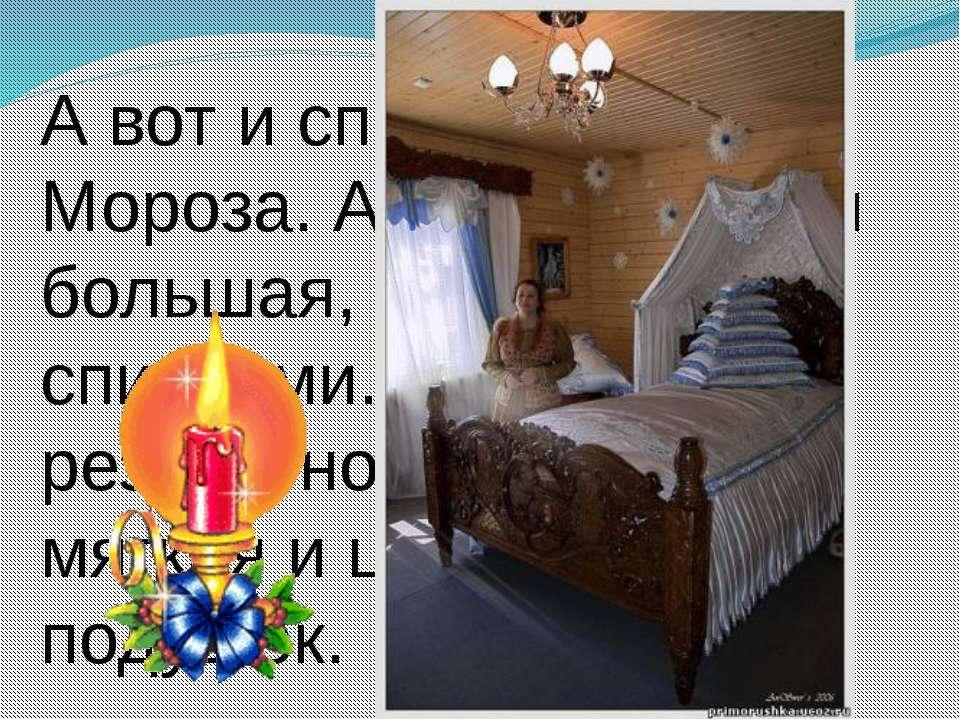 А вот и спальня Деда Мороза. А кровать какая большая, с резными спинками. Сто...