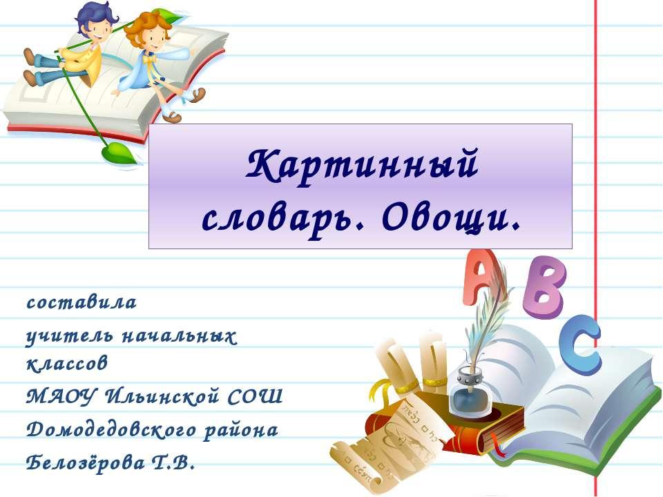 Картинный словарь. Овощи. составила учитель начальных классов МАОУ Ильинской ...