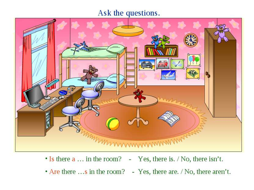 Ask the questions. Is there a … in the room? - Yes, there is. / No, there isn...