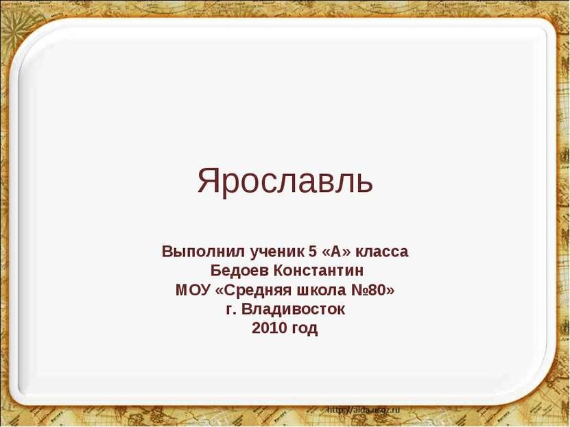 Ярославль Выполнил ученик 5 «А» класса Бедоев Константин МОУ «Средняя школа №...