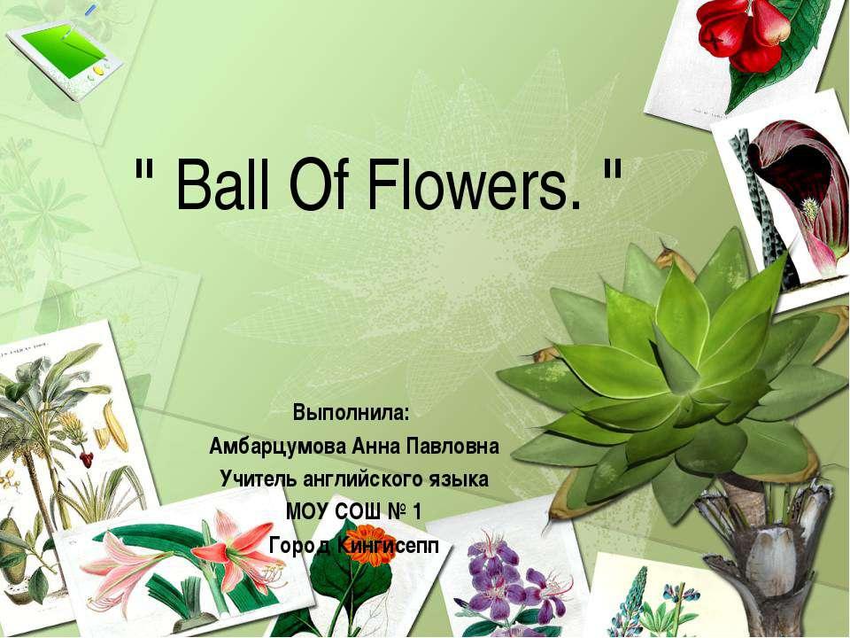 """"""" Ball Of Flowers. """" Выполнила: Амбарцумова Анна Павловна Учитель английского..."""