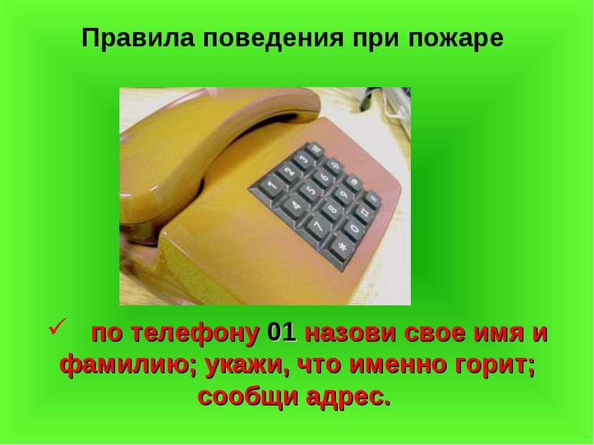 Правила поведения при пожаре по телефону 01 назови свое имя и фамилию; укажи,...