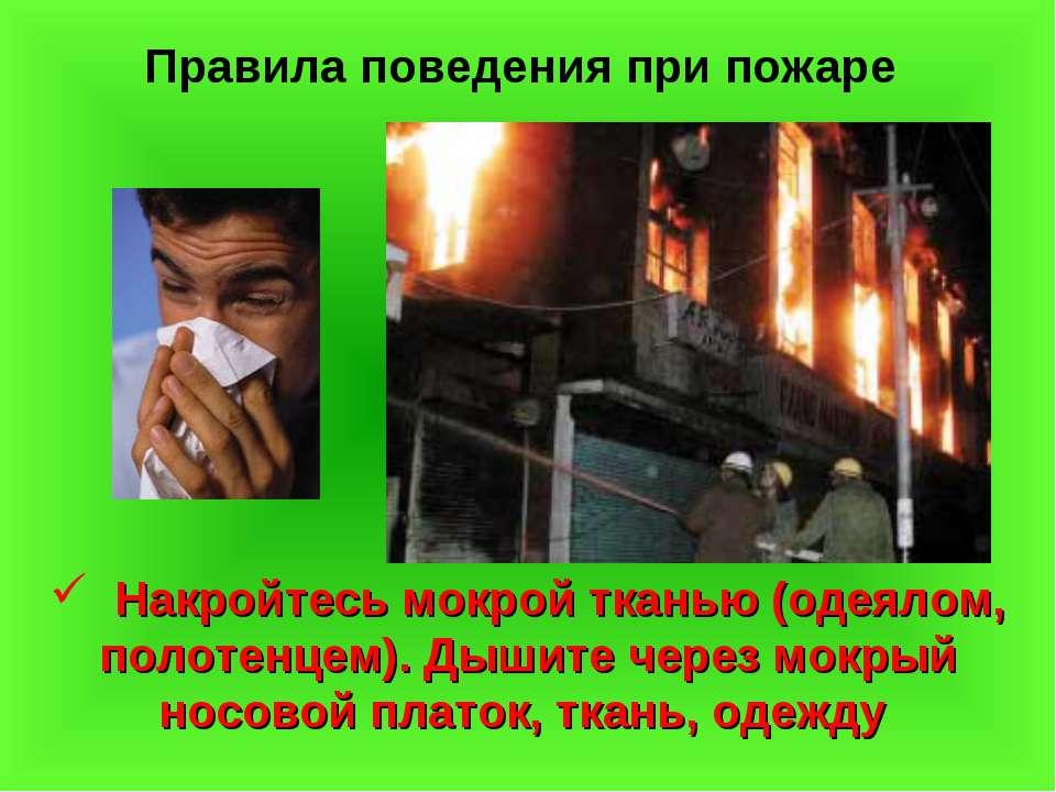 Правила поведения при пожаре Накройтесь мокрой тканью (одеялом, полотенцем). ...