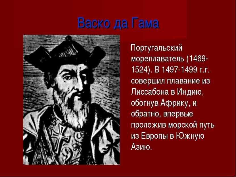 Васко да Гама Португальский мореплаватель (1469-1524). В 1497-1499 г.г. совер...