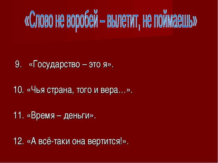 9. «Государство – это я». 10. «Чья страна, того и вера…». 11. «Время – деньги...